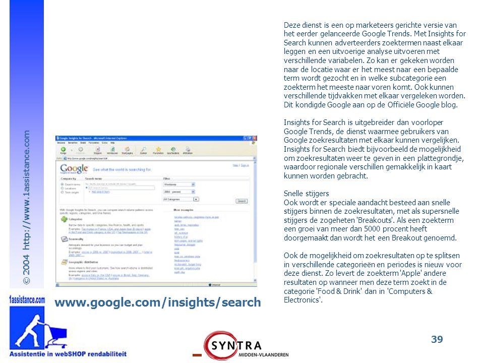 © 2004 http://www.1assistance.com 39 www.google.com/insights/search Deze dienst is een op marketeers gerichte versie van het eerder gelanceerde Google Trends.