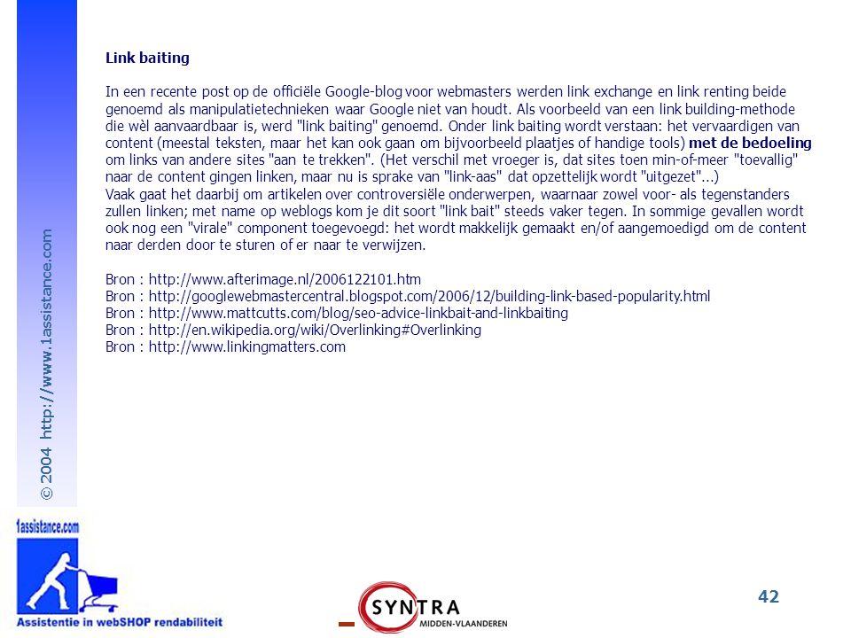 © 2004 http://www.1assistance.com 42 Link baiting In een recente post op de officiële Google-blog voor webmasters werden link exchange en link renting beide genoemd als manipulatietechnieken waar Google niet van houdt.