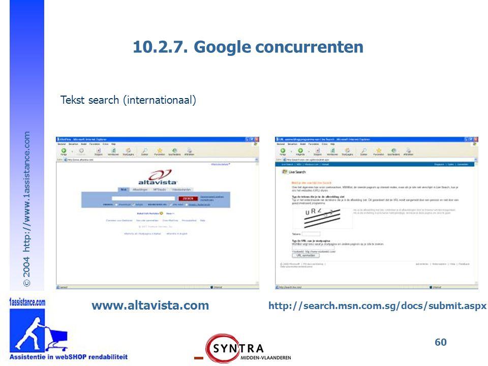 © 2004 http://www.1assistance.com 60 10.2.7. Google concurrenten www.altavista.com http://search.msn.com.sg/docs/submit.aspx Tekst search (internation