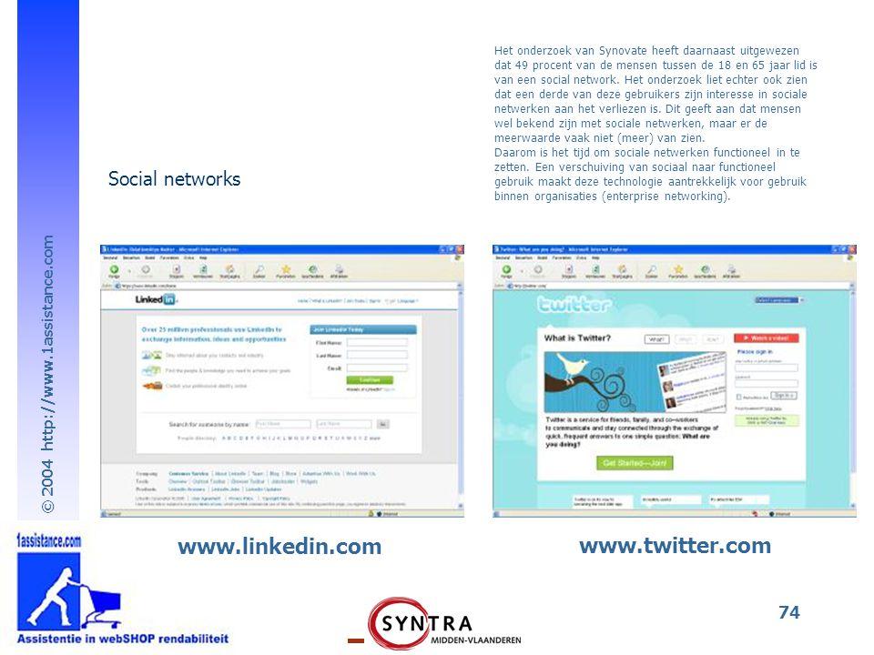 © 2004 http://www.1assistance.com 74 Social networks www.linkedin.com www.twitter.com Het onderzoek van Synovate heeft daarnaast uitgewezen dat 49 procent van de mensen tussen de 18 en 65 jaar lid is van een social network.