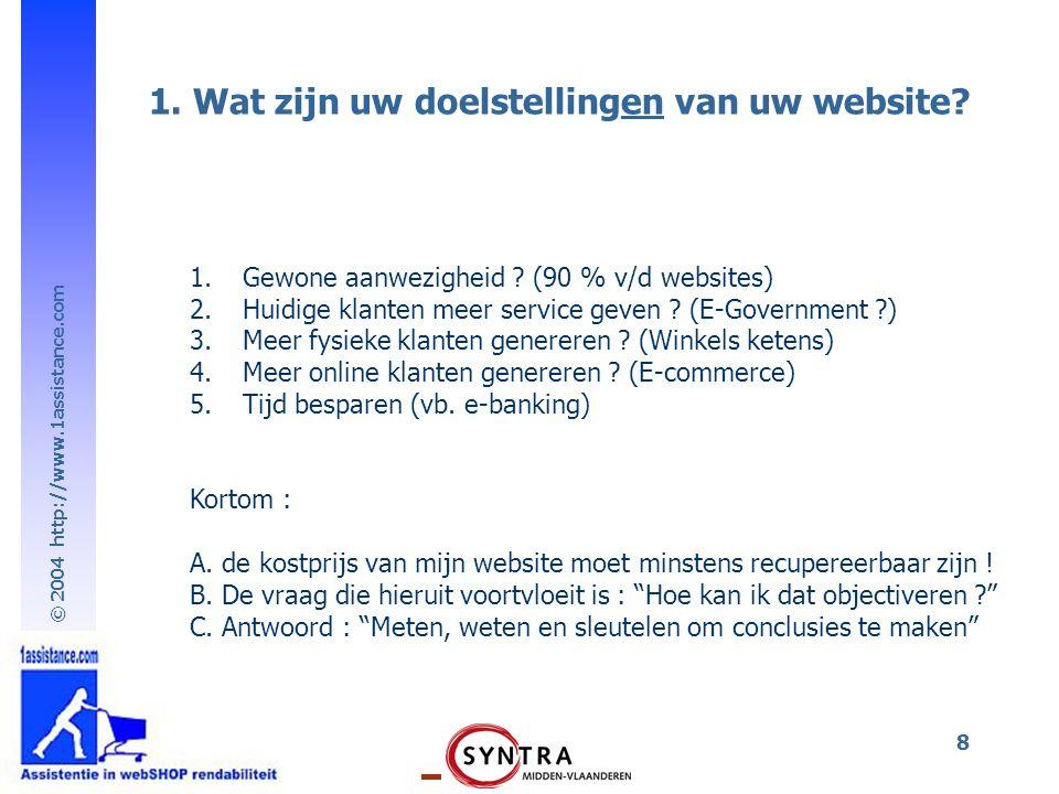 © 2004 http://www.1assistance.com 8 1. Wat zijn uw doelstellingen van uw website? 1.Gewone aanwezigheid ? (90 % v/d websites) 2.Huidige klanten meer s