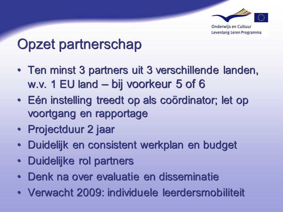 Opzet partnerschap Ten minst 3 partners uit 3 verschillende landen, w.v. 1 EU land – bij voorkeur 5 of 6 Eén instelling treedt op als coördinator; let