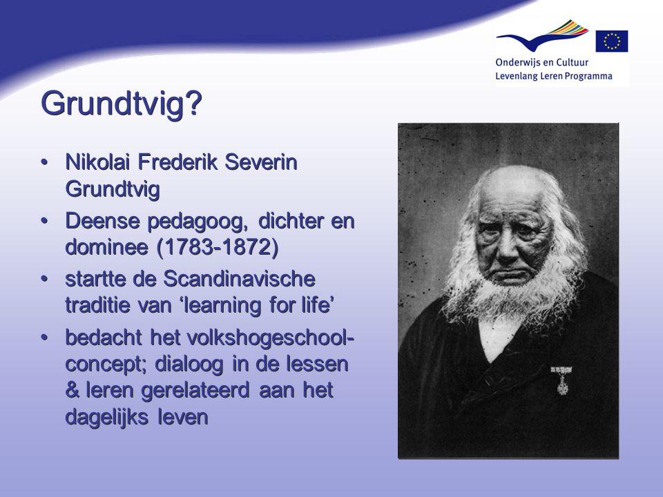 Grundtvig? Nikolai Frederik Severin Grundtvig Deense pedagoog, dichter en dominee (1783-1872) startte de Scandinavische traditie van 'learning for lif