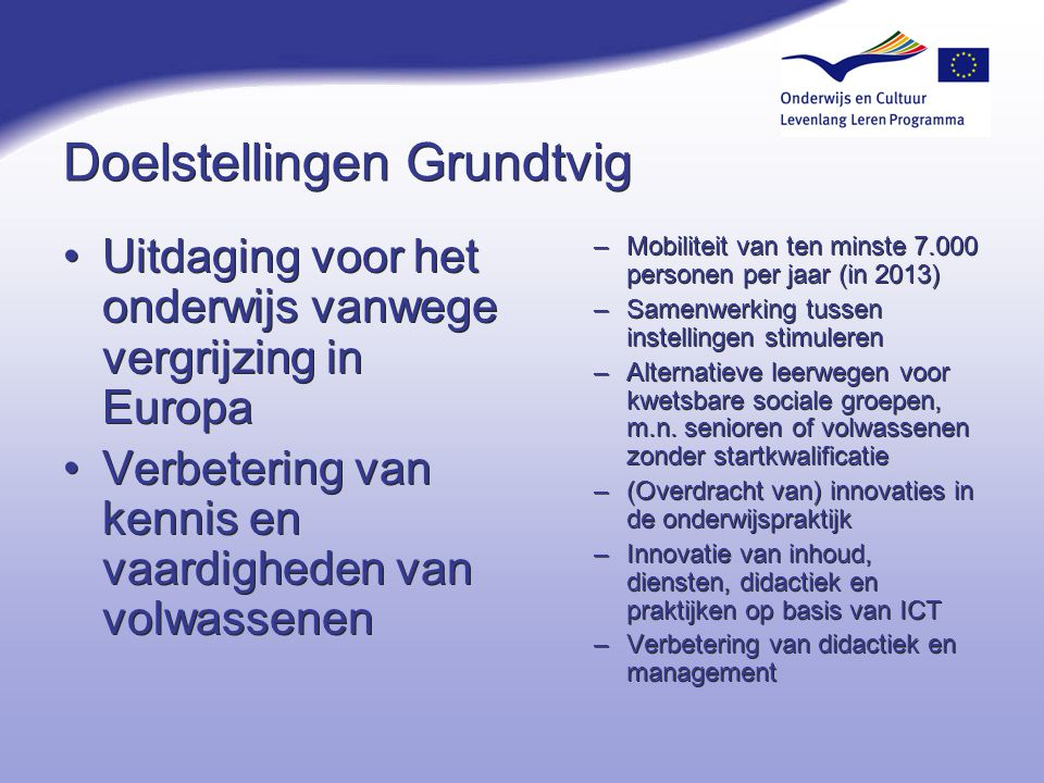 Doelstellingen Grundtvig Uitdaging voor het onderwijs vanwege vergrijzing in Europa Verbetering van kennis en vaardigheden van volwassenen Uitdaging v