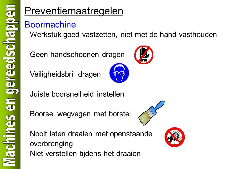 Boormachine Preventiemaatregelen Werkstuk goed vastzetten, niet met de hand vasthouden Geen handschoenen dragen Veiligheidsbril dragen Juiste boorsnel