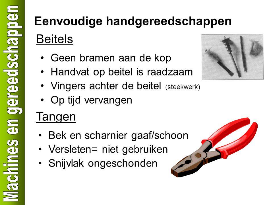 Eenvoudige handgereedschappen Beitels Geen bramen aan de kop Handvat op beitel is raadzaam Vingers achter de beitel (steekwerk) Op tijd vervangen Tang