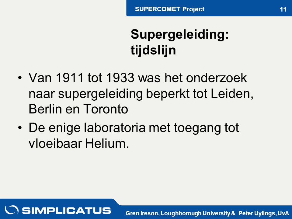 SUPERCOMET Project Gren Ireson, Loughborough University & Peter Uylings, UvA 11 Van 1911 tot 1933 was het onderzoek naar supergeleiding beperkt tot Leiden, Berlin en Toronto De enige laboratoria met toegang tot vloeibaar Helium.