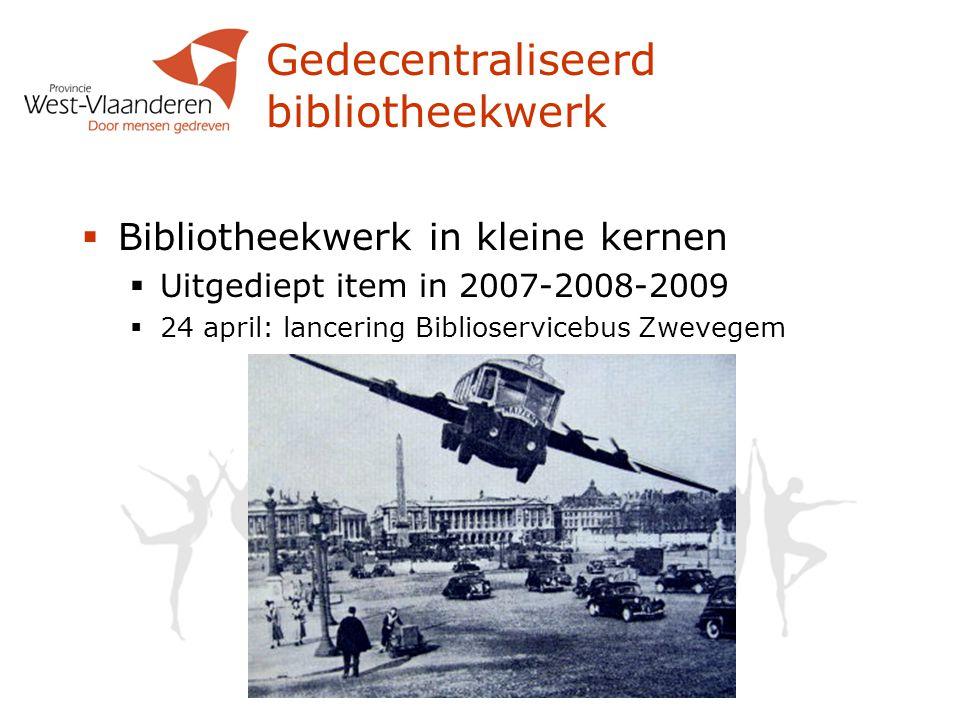  Bibliotheekwerk in kleine kernen  Uitgediept item in 2007-2008-2009  24 april: lancering Biblioservicebus Zwevegem