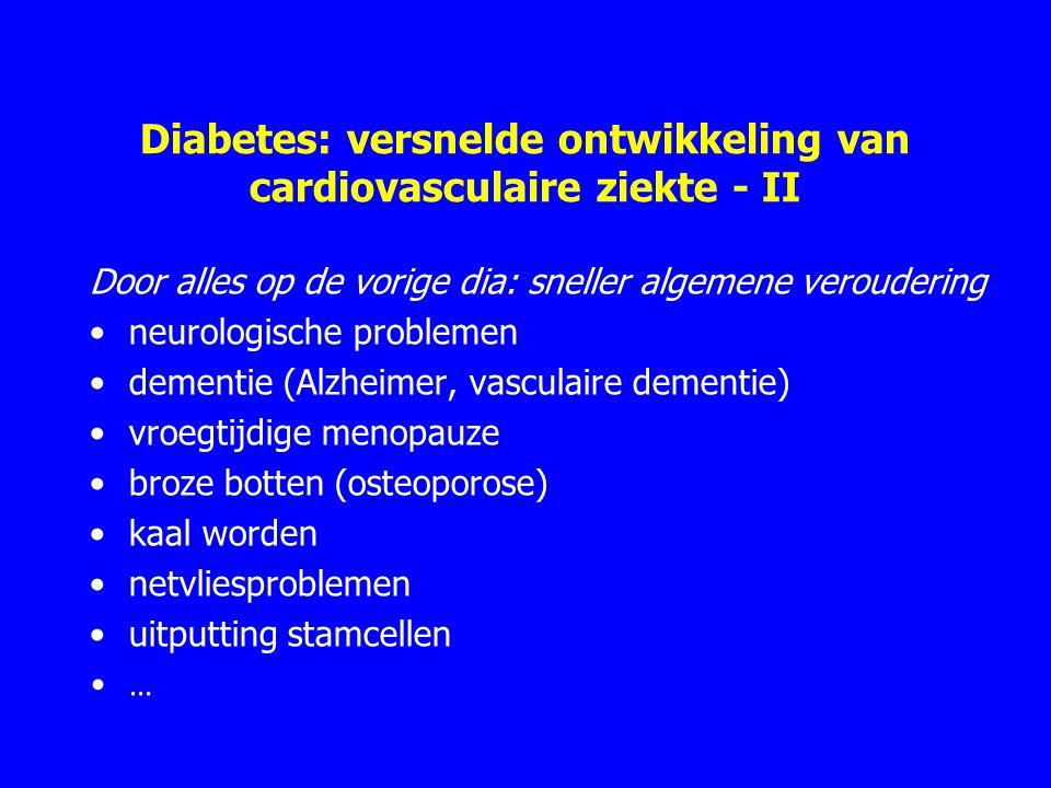 Diabetes: versnelde ontwikkeling van cardiovasculaire ziekte - II Door alles op de vorige dia: sneller algemene veroudering neurologische problemen dementie (Alzheimer, vasculaire dementie) vroegtijdige menopauze broze botten (osteoporose) kaal worden netvliesproblemen uitputting stamcellen …