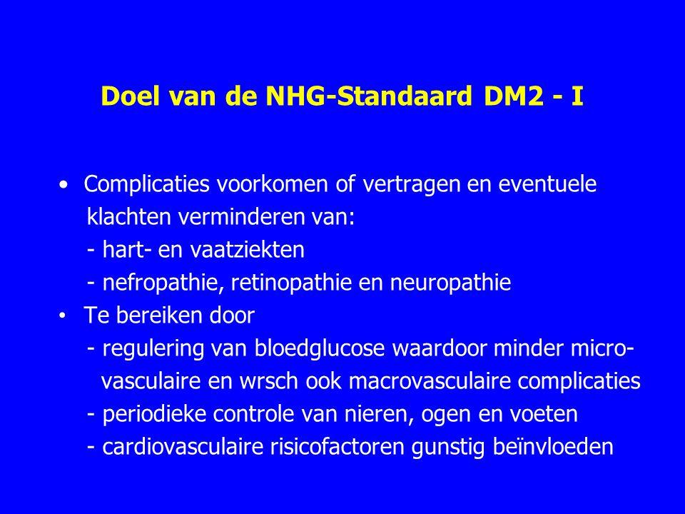 Doel van de NHG-Standaard DM2 - I Complicaties voorkomen of vertragen en eventuele klachten verminderen van: - hart- en vaatziekten - nefropathie, retinopathie en neuropathie Te bereiken door - regulering van bloedglucose waardoor minder micro- vasculaire en wrsch ook macrovasculaire complicaties - periodieke controle van nieren, ogen en voeten - cardiovasculaire risicofactoren gunstig beïnvloeden