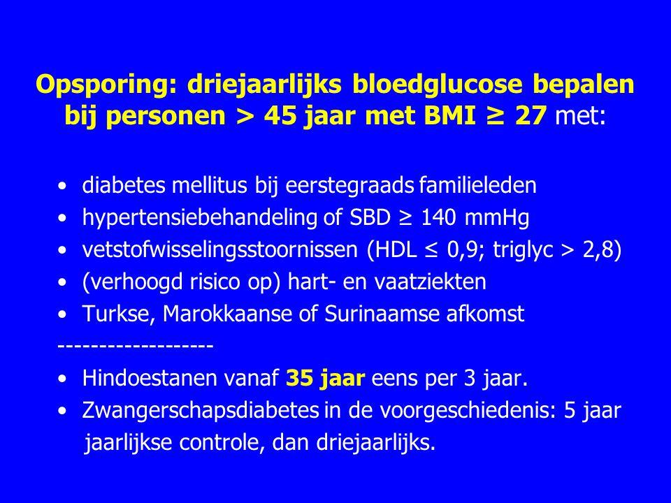 Opsporing: driejaarlijks bloedglucose bepalen bij personen > 45 jaar met BMI ≥ 27 met: diabetes mellitus bij eerstegraads familieleden hypertensiebehandeling of SBD ≥ 140 mmHg vetstofwisselingsstoornissen (HDL ≤ 0,9; triglyc > 2,8) (verhoogd risico op) hart- en vaatziekten Turkse, Marokkaanse of Surinaamse afkomst ------------------- Hindoestanen vanaf 35 jaar eens per 3 jaar.