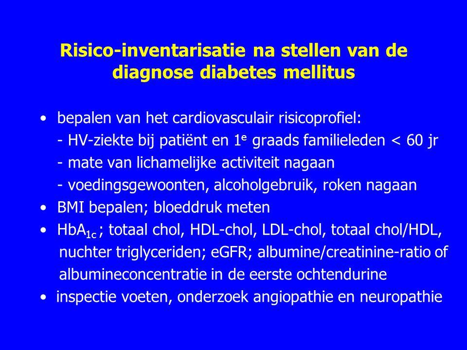 Risico-inventarisatie na stellen van de diagnose diabetes mellitus bepalen van het cardiovasculair risicoprofiel: - HV-ziekte bij patiënt en 1 e graads familieleden < 60 jr - mate van lichamelijke activiteit nagaan - voedingsgewoonten, alcoholgebruik, roken nagaan BMI bepalen; bloeddruk meten HbA 1c ; totaal chol, HDL-chol, LDL-chol, totaal chol/HDL, nuchter triglyceriden; eGFR; albumine/creatinine-ratio of albumineconcentratie in de eerste ochtendurine inspectie voeten, onderzoek angiopathie en neuropathie
