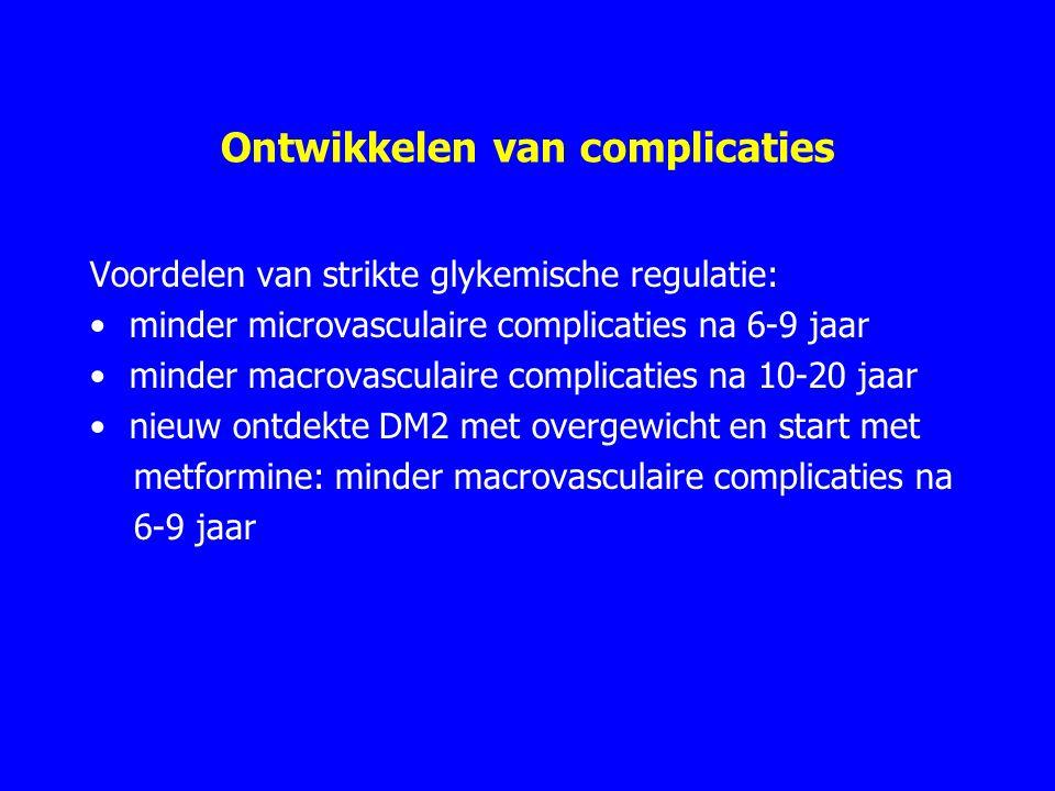 Ontwikkelen van complicaties Voordelen van strikte glykemische regulatie: minder microvasculaire complicaties na 6-9 jaar minder macrovasculaire complicaties na 10-20 jaar nieuw ontdekte DM2 met overgewicht en start met metformine: minder macrovasculaire complicaties na 6-9 jaar