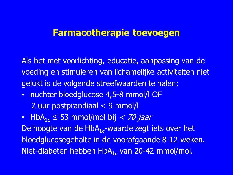 Farmacotherapie toevoegen Als het met voorlichting, educatie, aanpassing van de voeding en stimuleren van lichamelijke activiteiten niet gelukt is de volgende streefwaarden te halen: nuchter bloedglucose 4,5-8 mmol/l OF 2 uur postprandiaal < 9 mmol/l HbA 1c ≤ 53 mmol/mol bij < 70 jaar De hoogte van de HbA 1c -waarde zegt iets over het bloedglucosegehalte in de voorafgaande 8-12 weken.