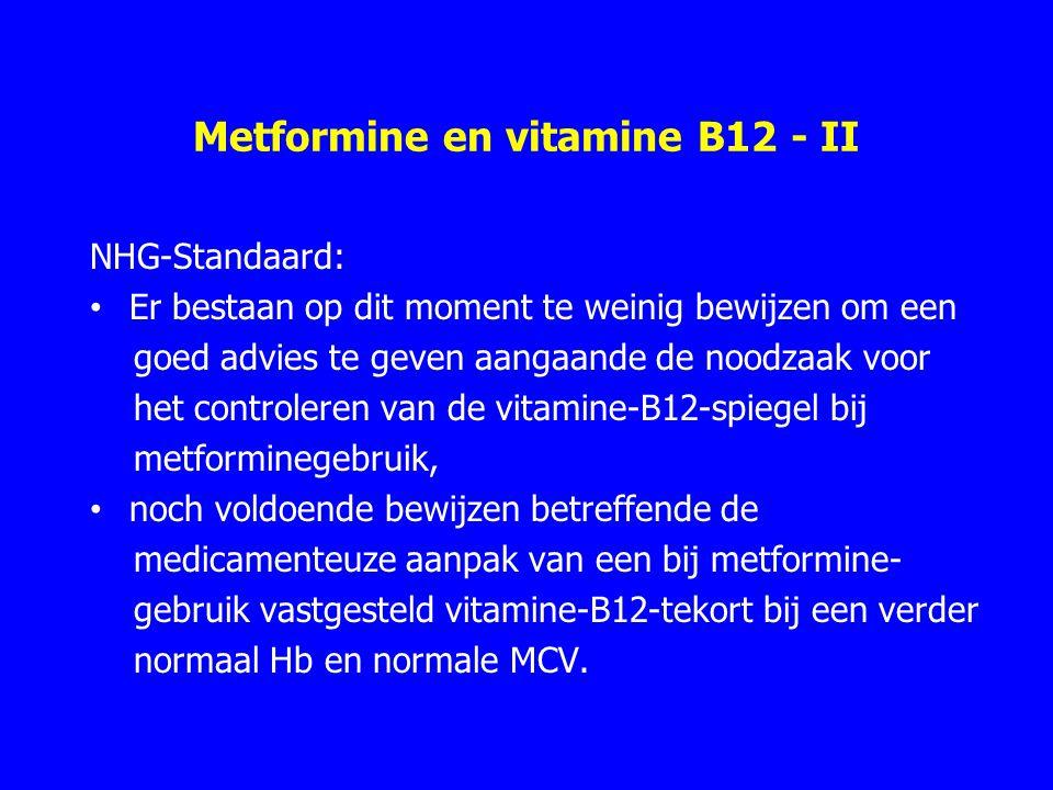 Metformine en vitamine B12 - II NHG-Standaard: Er bestaan op dit moment te weinig bewijzen om een goed advies te geven aangaande de noodzaak voor het controleren van de vitamine-B12-spiegel bij metforminegebruik, noch voldoende bewijzen betreffende de medicamenteuze aanpak van een bij metformine- gebruik vastgesteld vitamine-B12-tekort bij een verder normaal Hb en normale MCV.