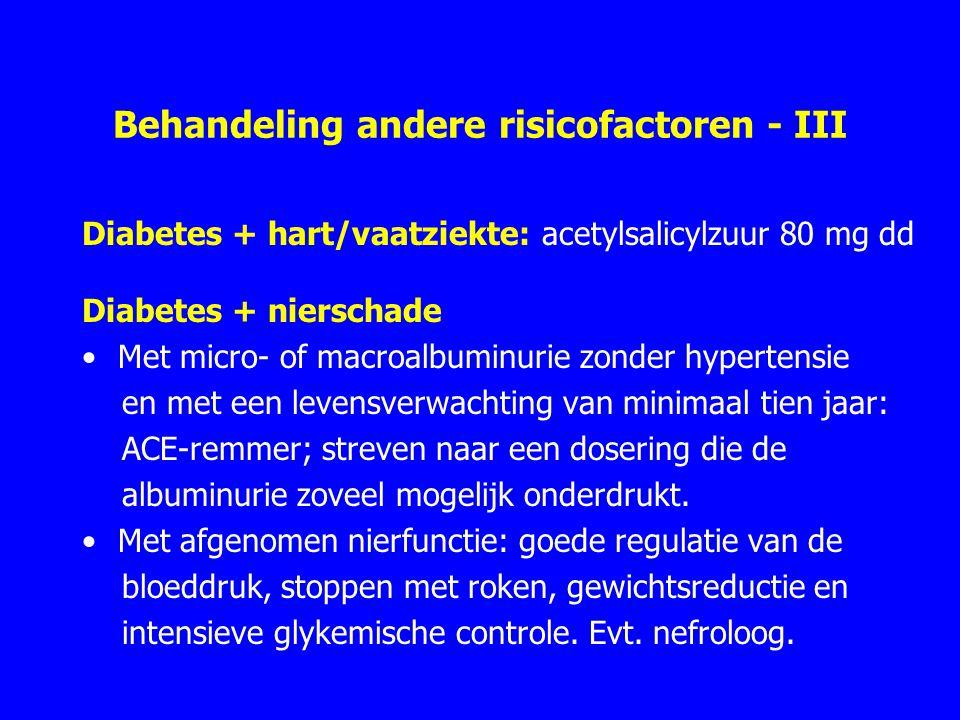 Behandeling andere risicofactoren - III Diabetes + hart/vaatziekte: acetylsalicylzuur 80 mg dd Diabetes + nierschade Met micro- of macroalbuminurie zonder hypertensie en met een levensverwachting van minimaal tien jaar: ACE-remmer; streven naar een dosering die de albuminurie zoveel mogelijk onderdrukt.