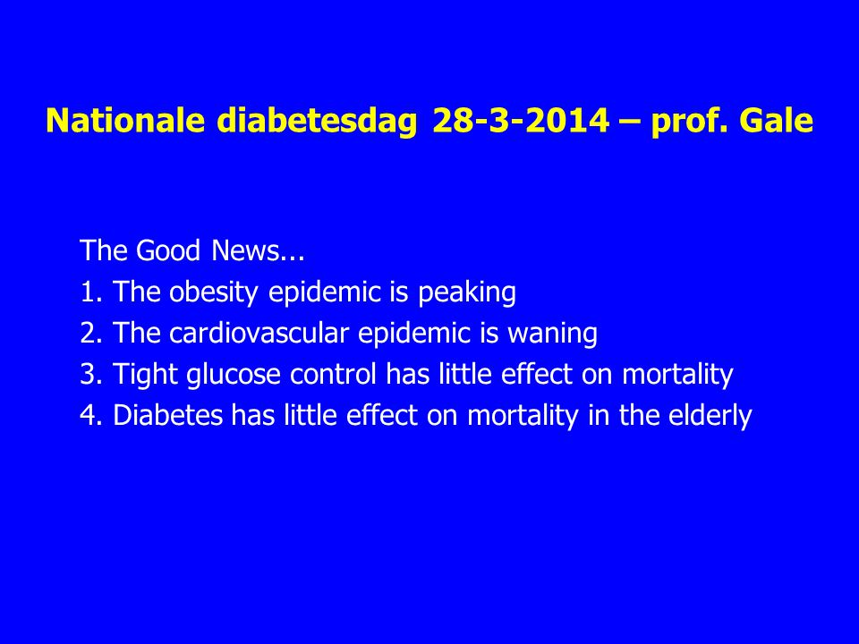 Nationale diabetesdag 28-3-2014 – prof. Gale The Good News... 1. The obesity epidemic is peaking 2. The cardiovascular epidemic is waning 3. Tight glu