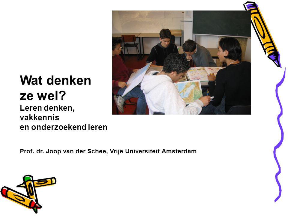 Wat denken ze wel? Leren denken, vakkennis en onderzoekend leren Prof. dr. Joop van der Schee, Vrije Universiteit Amsterdam