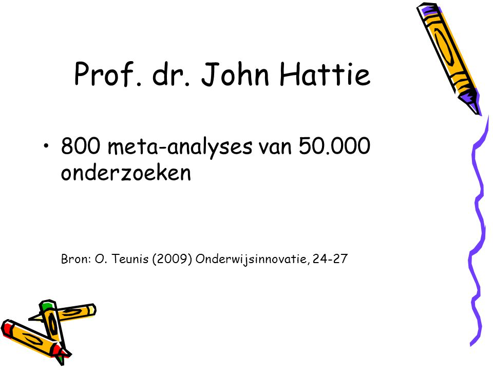 Prof.dr. John Hattie 800 meta-analyses van 50.000 onderzoeken Docenten maken het verschil Bron: O.
