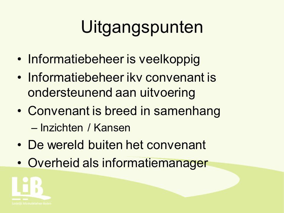 Uitgangspunten Informatiebeheer is veelkoppig Informatiebeheer ikv convenant is ondersteunend aan uitvoering Convenant is breed in samenhang –Inzichten / Kansen De wereld buiten het convenant Overheid als informatiemanager