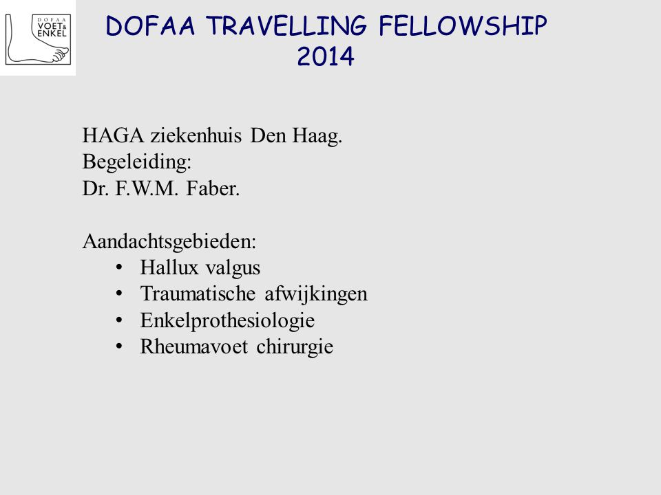 DOFAA TRAVELLING FELLOWSHIP 2014 HAGA ziekenhuis Den Haag. Begeleiding: Dr. F.W.M. Faber. Aandachtsgebieden: Hallux valgus Traumatische afwijkingen En