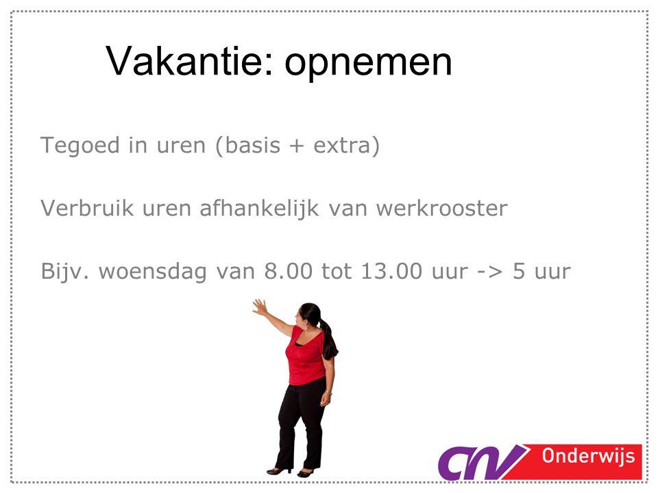 Vakantie: opnemen Tegoed in uren (basis + extra) Verbruik uren afhankelijk van werkrooster Bijv. woensdag van 8.00 tot 13.00 uur -> 5 uur