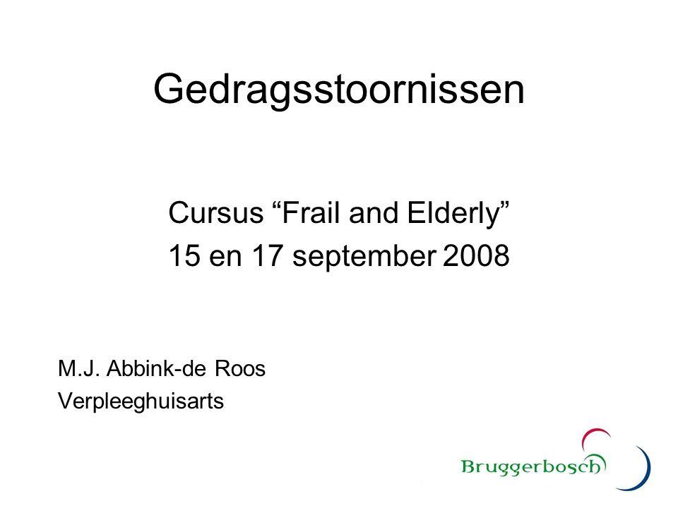 """Gedragsstoornissen Cursus """"Frail and Elderly"""" 15 en 17 september 2008 M.J. Abbink-de Roos Verpleeghuisarts"""