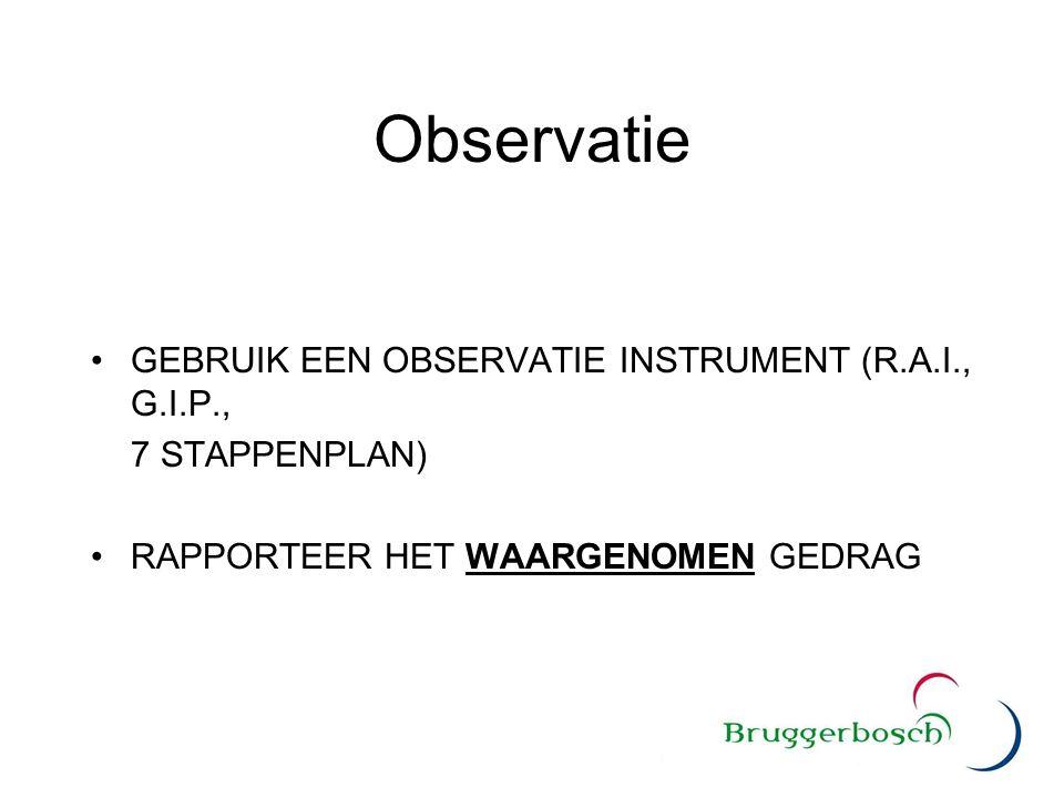 Observatie GEBRUIK EEN OBSERVATIE INSTRUMENT (R.A.I., G.I.P., 7 STAPPENPLAN) RAPPORTEER HET WAARGENOMEN GEDRAG