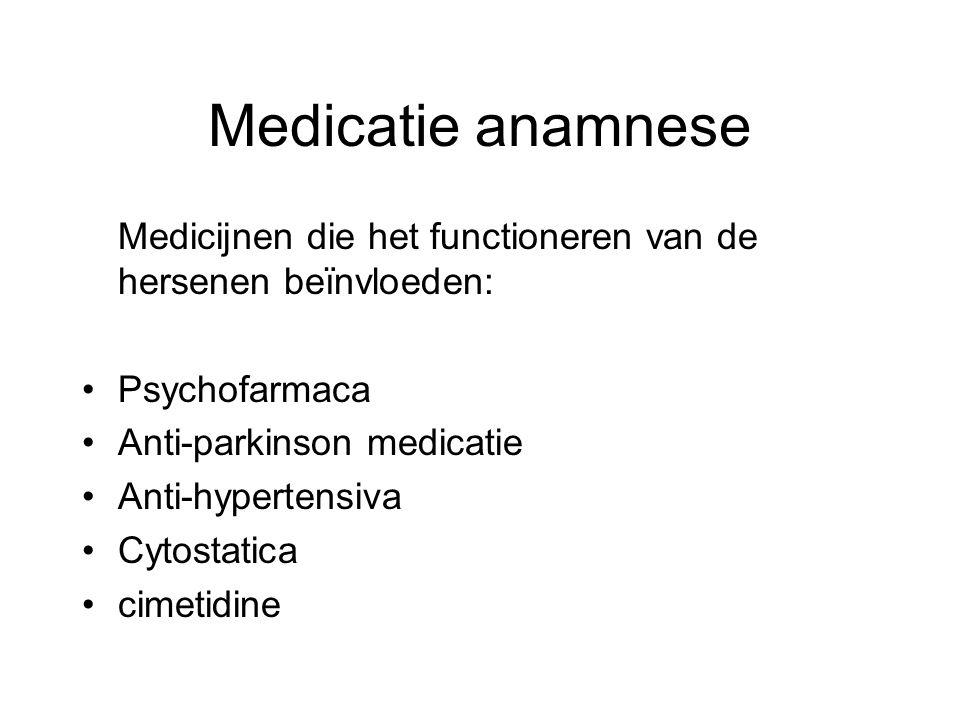 Medicatie anamnese Medicijnen die het functioneren van de hersenen beïnvloeden: Psychofarmaca Anti-parkinson medicatie Anti-hypertensiva Cytostatica c