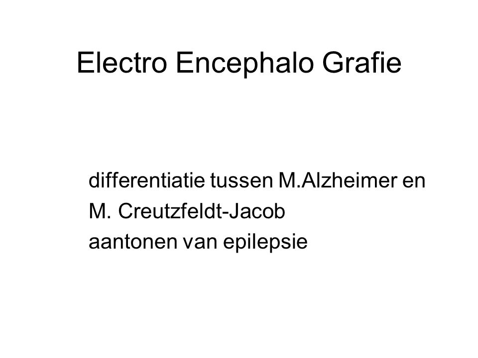 Electro Encephalo Grafie differentiatie tussen M.Alzheimer en M. Creutzfeldt-Jacob aantonen van epilepsie
