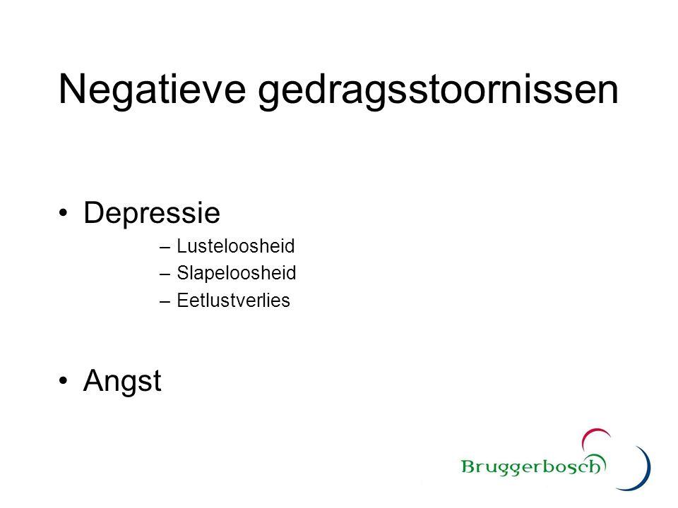 Negatieve gedragsstoornissen Depressie –Lusteloosheid –Slapeloosheid –Eetlustverlies Angst