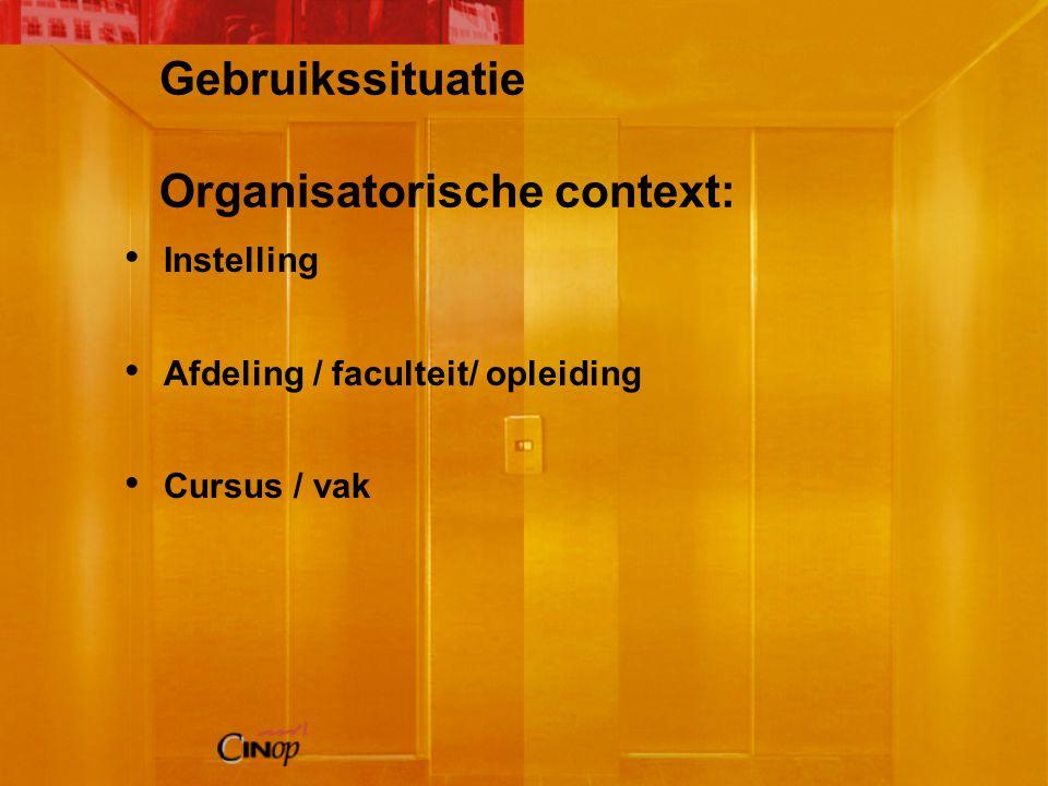 Gebruikssituatie Organisatorische context: Instelling Afdeling / faculteit/ opleiding Cursus / vak