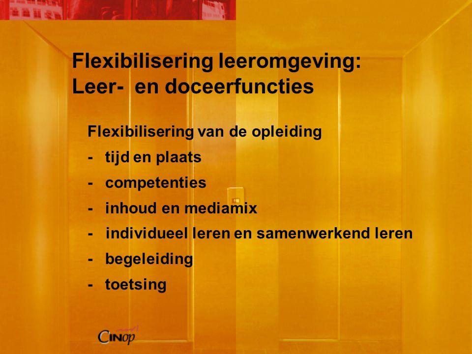 Flexibilisering van de opleiding -tijd en plaats -competenties -inhoud en mediamix - individueel leren en samenwerkend leren -begeleiding -toetsing Flexibilisering leeromgeving: Leer- en doceerfuncties