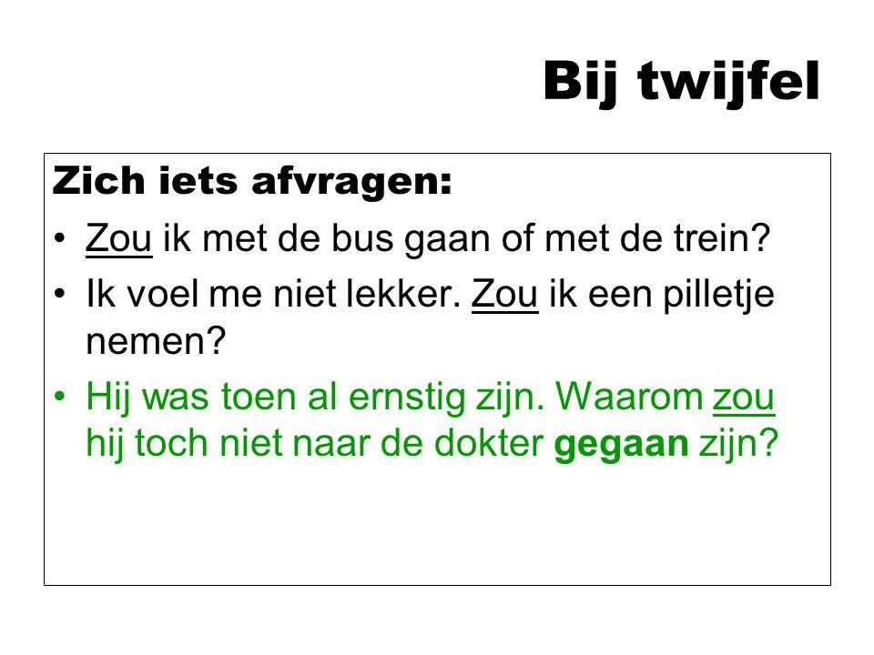 Bij twijfel Zich iets afvragen: Zou ik met de bus gaan of met de trein? Ik voel me niet lekker. Zou ik een pilletje nemen? Hij was toen al ernstig zij
