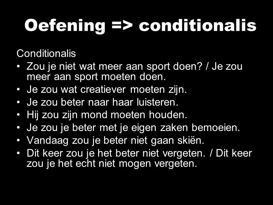 Oefening => conditionalis Conditionalis Zou je niet wat meer aan sport doen? / Je zou meer aan sport moeten doen. Je zou wat creatiever moeten zijn. J