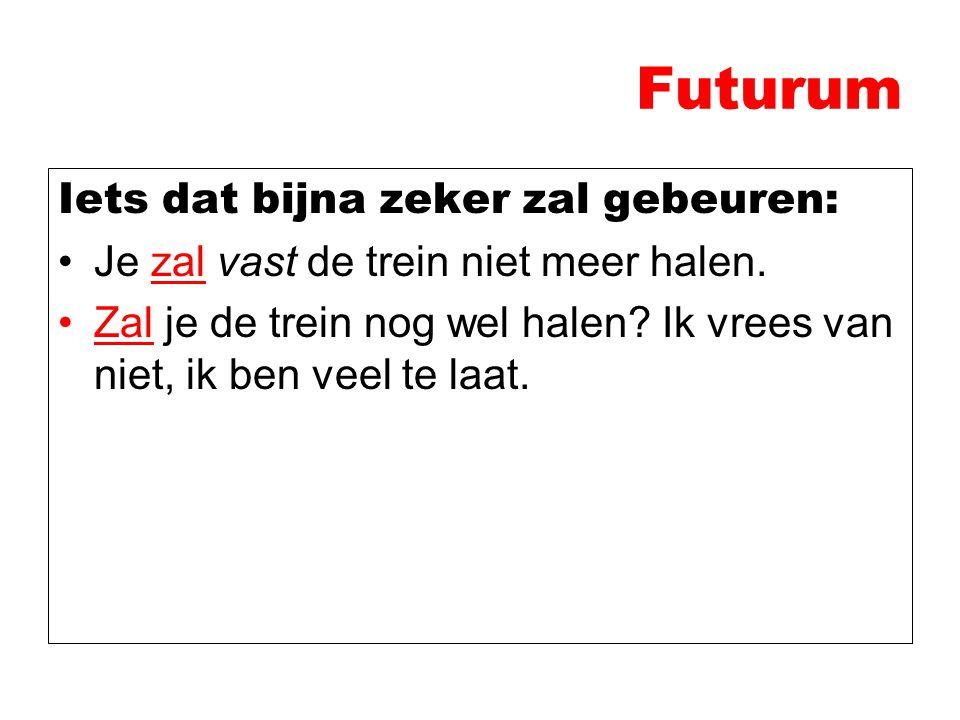 Futurum Iets dat bijna zeker zal gebeuren: Je zal vast de trein niet meer halen. Zal je de trein nog wel halen? Ik vrees van niet, ik ben veel te laat