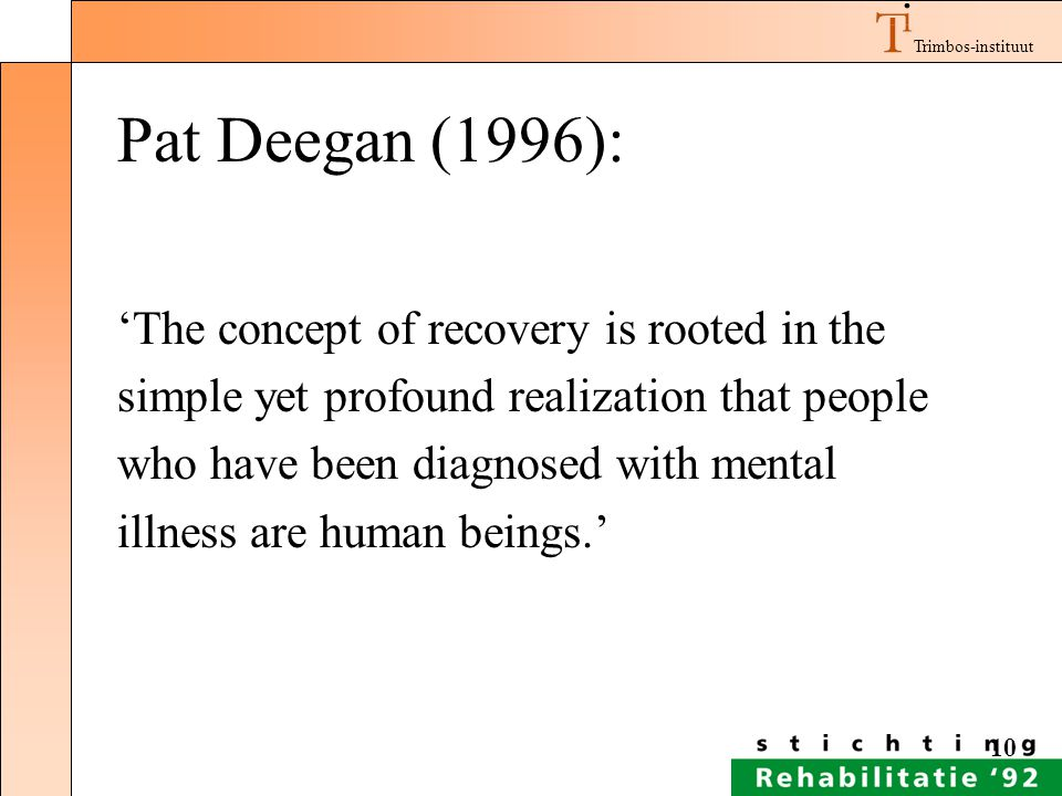 Trimbos-instituut 10 Pat Deegan (1996): 'The concept of recovery is rooted in the simple yet profound realization that people who have been diagnosed