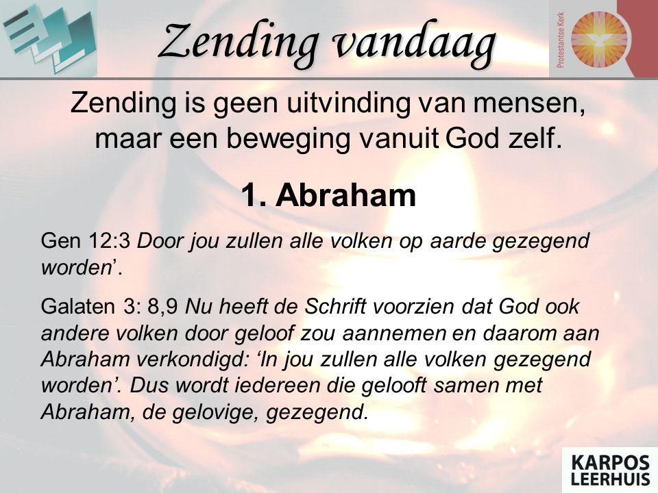 GODS ZENDING.. Zending vandaag Zending is geen uitvinding van mensen, maar een beweging vanuit God zelf. 1. Abraham Gen 12:3 Door jou zullen alle volk