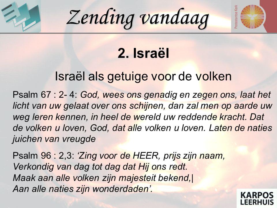 Zending vandaag 2. Israël Israël als getuige voor de volken Psalm 67 : 2- 4: God, wees ons genadig en zegen ons, laat het licht van uw gelaat over ons