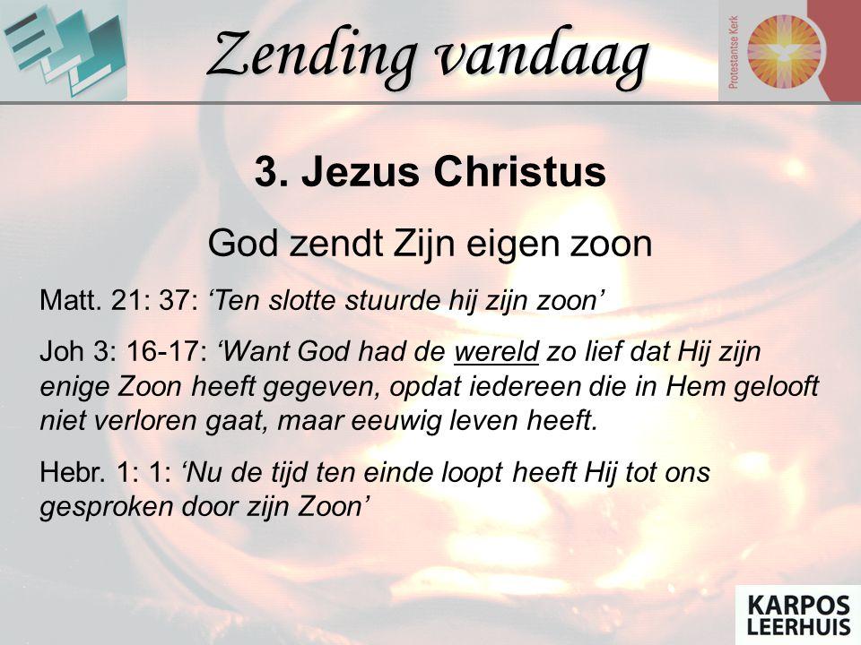 Zending vandaag 3. Jezus Christus God zendt Zijn eigen zoon Matt. 21: 37: 'Ten slotte stuurde hij zijn zoon' Joh 3: 16-17: 'Want God had de wereld zo