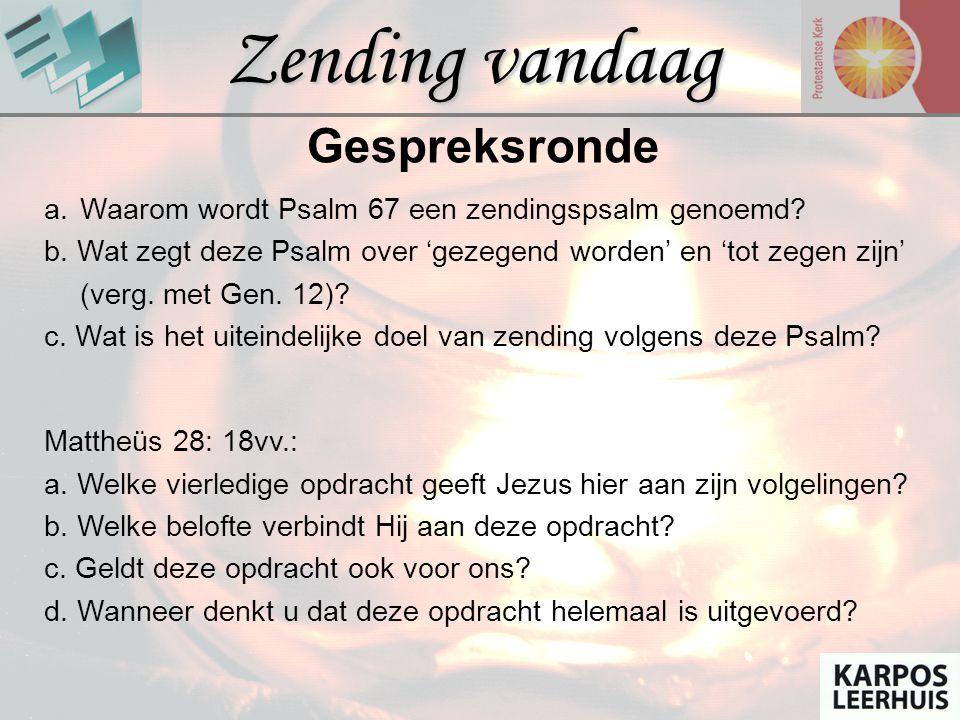 Zending vandaag Gespreksronde a.Waarom wordt Psalm 67 een zendingspsalm genoemd? b. Wat zegt deze Psalm over 'gezegend worden' en 'tot zegen zijn' (ve