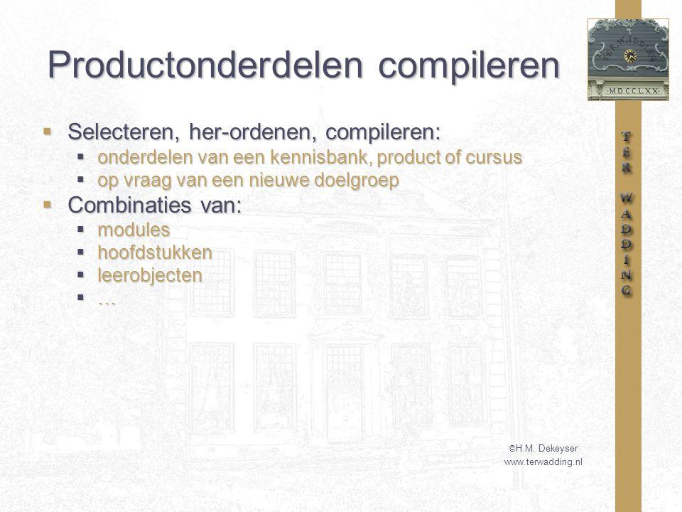 Productonderdelen compileren  Selecteren, her-ordenen, compileren:  onderdelen van een kennisbank, product of cursus  op vraag van een nieuwe doelgroep  Combinaties van:  modules  hoofdstukken  leerobjecten  … © H.M.
