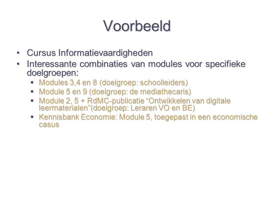 Voorbeeld Cursus InformatievaardighedenCursus Informatievaardigheden Interessante combinaties van modules voor specifieke doelgroepen:Interessante combinaties van modules voor specifieke doelgroepen:  Modules 3,4 en 8 (doelgroep: schoolleiders)  Module 5 en 9 (doelgroep: de mediathecaris)  Module 2, 5 + RdMC-publicatie Ontwikkelen van digitale leermaterialen (doelgroep: Leraren VO en BE)  Kennisbank Economie: Module 5, toegepast in een economische casus