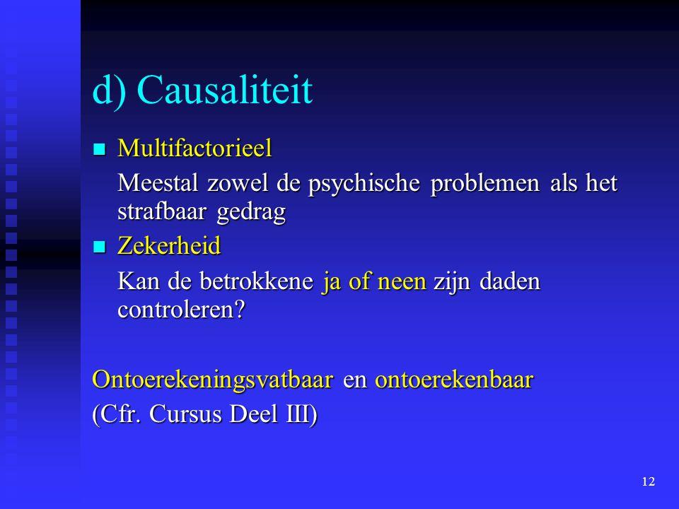 12 d) Causaliteit Multifactorieel Multifactorieel Meestal zowel de psychische problemen als het strafbaar gedrag Zekerheid Zekerheid Kan de betrokkene