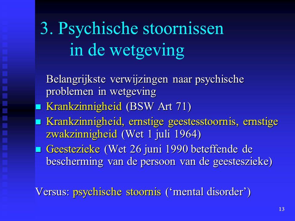 13 3. Psychische stoornissen in de wetgeving Belangrijkste verwijzingen naar psychische problemen in wetgeving Krankzinnigheid (BSW Art 71) Krankzinni