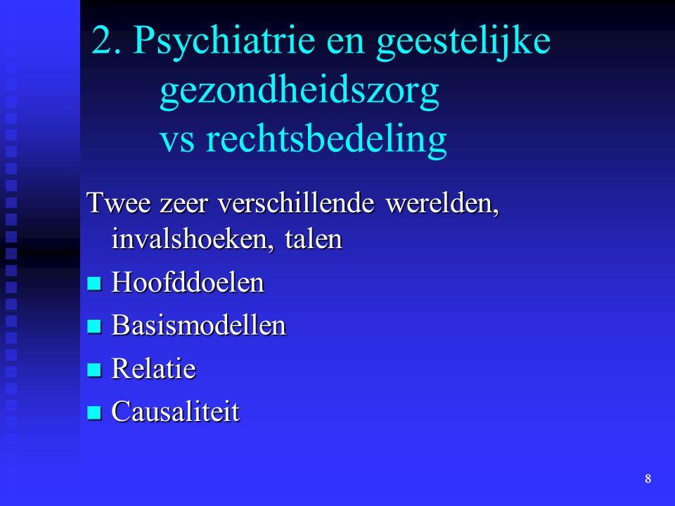 8 2. Psychiatrie en geestelijke gezondheidszorg vs rechtsbedeling Twee zeer verschillende werelden, invalshoeken, talen Hoofddoelen Hoofddoelen Basism
