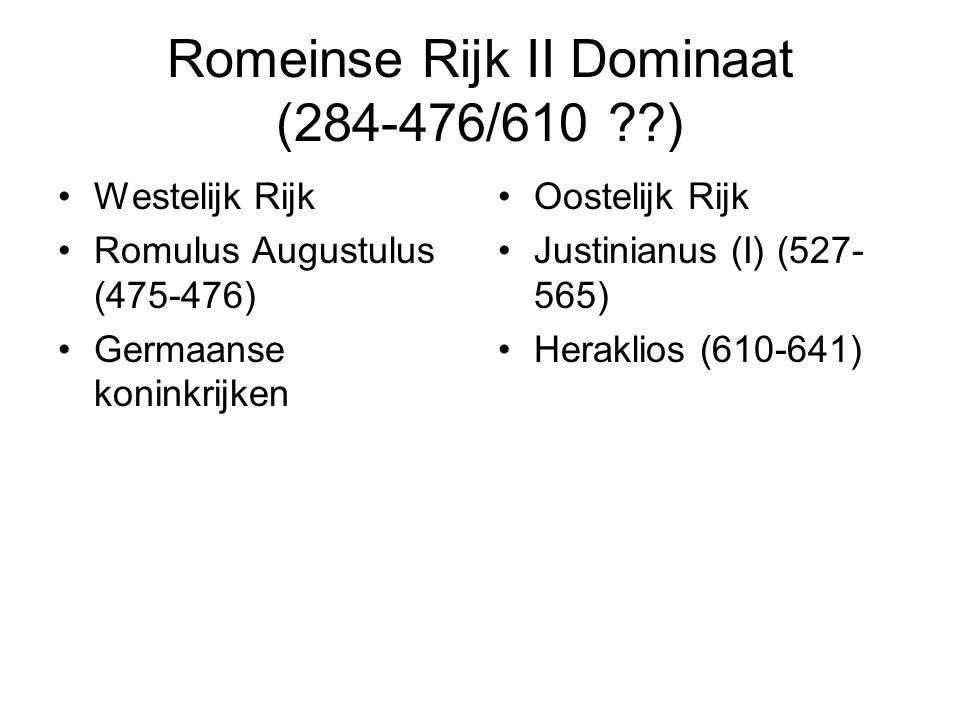 Romeinse Rijk II Dominaat (284-476/610 ??) Westelijk Rijk Romulus Augustulus (475-476) Germaanse koninkrijken Oostelijk Rijk Justinianus (I) (527- 565