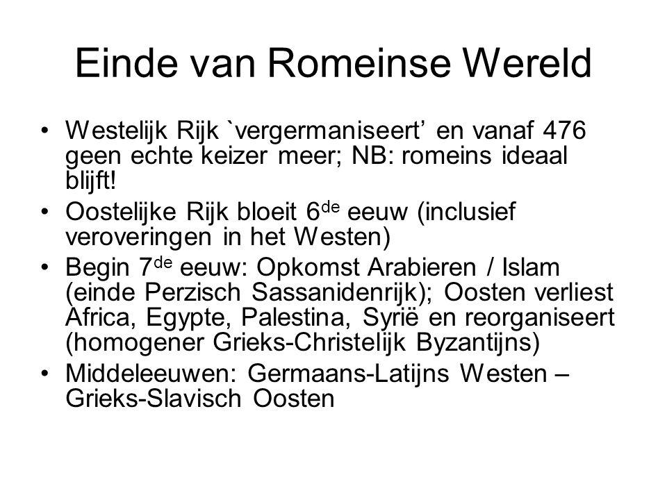 Einde van Romeinse Wereld Westelijk Rijk `vergermaniseert' en vanaf 476 geen echte keizer meer; NB: romeins ideaal blijft! Oostelijke Rijk bloeit 6 de