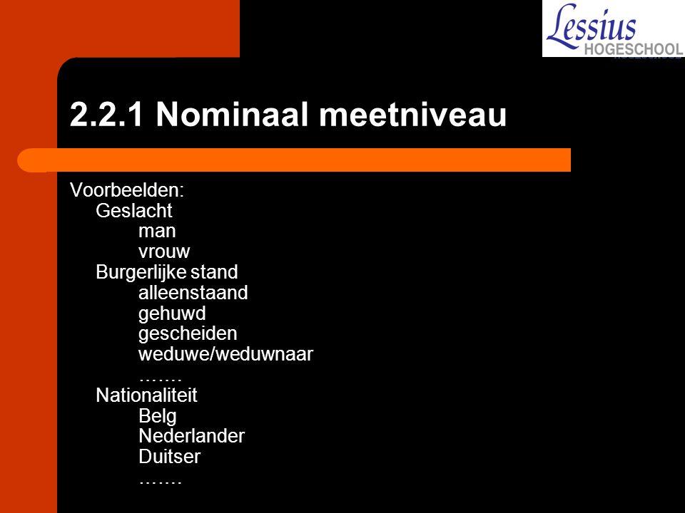 2.2.1 Nominaal meetniveau Voorbeelden: Geslacht man vrouw Burgerlijke stand alleenstaand gehuwd gescheiden weduwe/weduwnaar ……. Nationaliteit Belg Ned