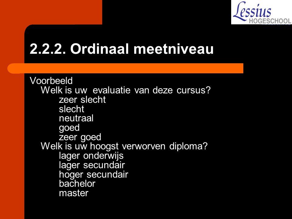 2.2.2. Ordinaal meetniveau Voorbeeld Welk is uw evaluatie van deze cursus? zeer slecht slecht neutraal goed zeer goed Welk is uw hoogst verworven dipl